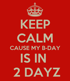 Poster: KEEP CALM CAUSE MY B-DAY IS IN   2 DAYZ