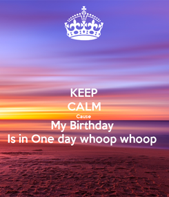 Poster: KEEP CALM Cause  My Birthday  Is in One day whoop whoop
