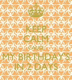 Poster: KEEP CALM CAUSE MY BIRTHDAY'S IN 2 DAYS