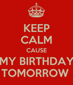Poster: KEEP CALM CAUSE MY BIRTHDAY TOMORROW