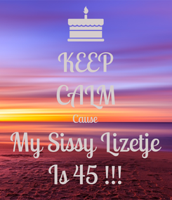 Poster: KEEP CALM Cause My Sissy Lizetje Is 45 !!!