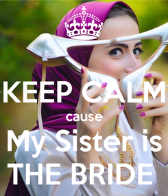 Poster:  KEEP CALM cause My Sister is THE BRIDE