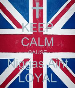 Poster: KEEP CALM CAUSE Niggas Aint LOYAL
