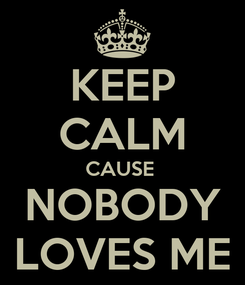 Poster: KEEP CALM CAUSE  NOBODY LOVES ME