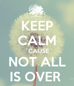 Poster: KEEP CALM ´CAUSE NOT ALL IS OVER