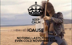Poster: KEEP CALM CAUSE NOTHING LASTS FOREVER EVEN COLD NOVEMBER RAIN