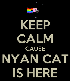 Poster: KEEP CALM CAUSE NYAN CAT IS HERE