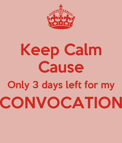 Poster: Keep Calm Cause Only 3 days left for my CONVOCATION