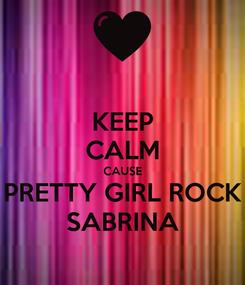Poster: KEEP CALM CAUSE PRETTY GIRL ROCK SABRINA