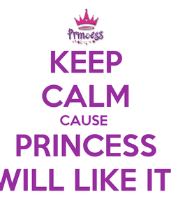 Poster: KEEP CALM CAUSE  PRINCESS WILL LIKE IT