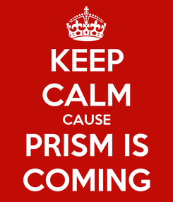 Poster: KEEP CALM CAUSE PRISM IS COMING