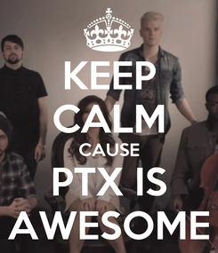 Poster: KEEP CALM CAUSE PTX IS AWESOME