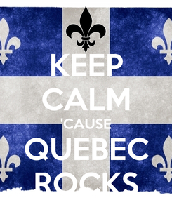 Poster: KEEP CALM 'CAUSE QUEBEC ROCKS