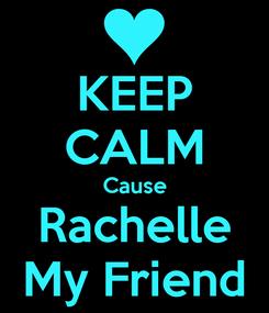 Poster: KEEP CALM Cause Rachelle My Friend