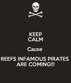 Poster: KEEP CALM Cause  REEFS INFAMOUS PIRATES  ARE COMING!!!