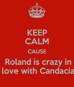 Poster: KEEP CALM CAUSE  Roland is crazy in  love with Candacia