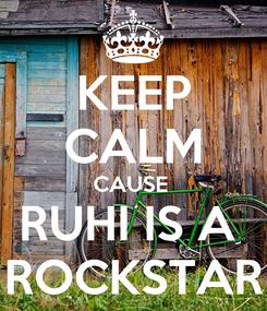 Poster: KEEP CALM CAUSE  RUHI IS A  ROCKSTAR