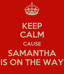 Poster: KEEP CALM CAUSE SAMANTHA IS ON THE WAY