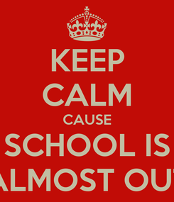 Poster: KEEP CALM CAUSE SCHOOL IS ALMOST OUT