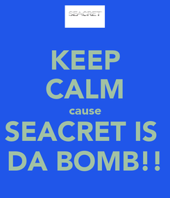 Poster: KEEP CALM cause SEACRET IS  DA BOMB!!