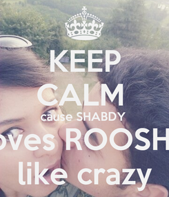 Poster: KEEP CALM  cause SHABDY  loves ROOSHE like crazy