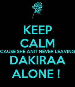 Poster: KEEP CALM CAUSE SHE ANIT NEVER LEAVING DAKIRAA ALONE !