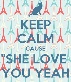 """Poster: KEEP CALM CAUSE """"SHE LOVE  YOU YEAH"""