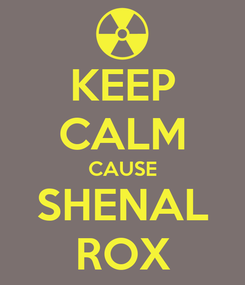 Poster: KEEP CALM CAUSE SHENAL ROX