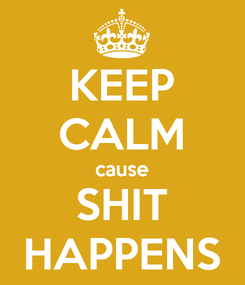 Poster: KEEP CALM cause SHIT HAPPENS