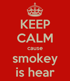 Poster: KEEP CALM cause smokey is hear