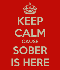 Poster: KEEP CALM CAUSE SOBER IS HERE