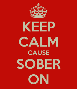 Poster: KEEP CALM CAUSE SOBER ON