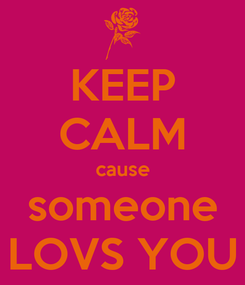 Poster: KEEP CALM cause someone LOVS YOU