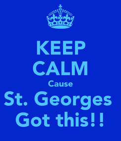 Poster: KEEP CALM Cause St. Georges  Got this!!