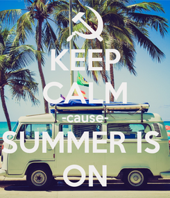 Poster: KEEP CALM -cause- SUMMER IS  ON