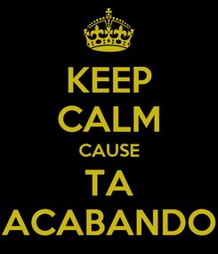 Poster: KEEP CALM CAUSE TA ACABANDO