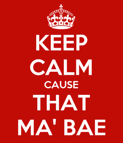 Poster: KEEP CALM CAUSE THAT MA' BAE