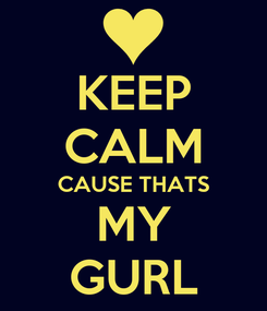 Poster: KEEP CALM CAUSE THATS MY GURL