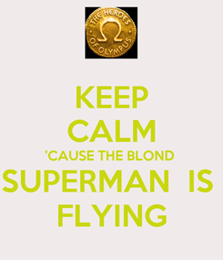 Poster: KEEP CALM 'CAUSE THE BLOND  SUPERMAN  IS  FLYING