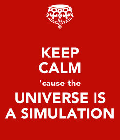 Poster: KEEP CALM 'cause the UNIVERSE IS A SIMULATION