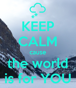 Poster: KEEP CALM cause the world is for YOU