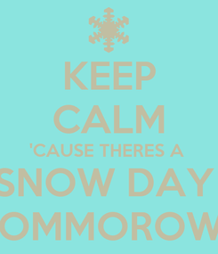 Poster: KEEP CALM 'CAUSE THERES A  SNOW DAY  TOMMOROW!!