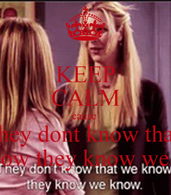 Poster: KEEP CALM cause  they dont know that we know they know we know