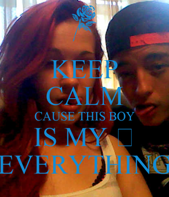 Poster: KEEP CALM CAUSE THIS BOY IS MY 💕 EVERYTHING