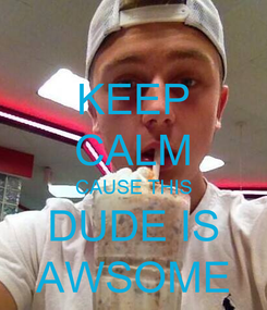 Poster: KEEP CALM CAUSE THIS DUDE IS AWSOME