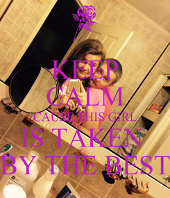 Poster: KEEP CALM CAUSE THIS GIRL IS TAKEN  BY THE BEST