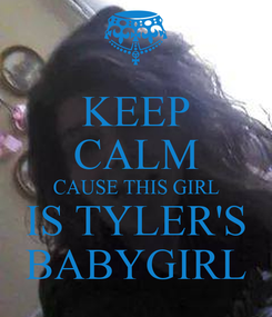 Poster: KEEP CALM CAUSE THIS GIRL IS TYLER'S BABYGIRL