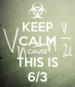 Poster: KEEP CALM CAUSE THIS IS 6/3