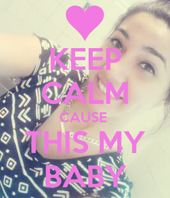 Poster: KEEP CALM CAUSE  THIS MY BABY