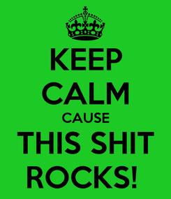 Poster: KEEP CALM CAUSE THIS SHIT ROCKS!